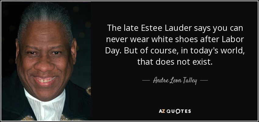 The late Estee Lauder says you can never wear white shoes after Labor Day. But of course, in today's world, that does not exist. - Andre Leon Talley