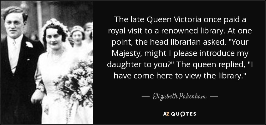 The late Queen Victoria once paid a royal visit to a renowned library. At one point, the head librarian asked,