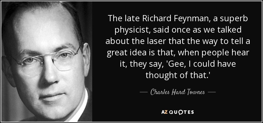 The late Richard Feynman, a superb physicist, said once as we talked about the laser that the way to tell a great idea is that, when people hear it, they say, 'Gee, I could have thought of that.' - Charles Hard Townes