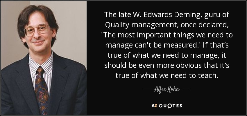 The late W. Edwards Deming, guru of Quality management, once declared, 'The most important things we need to manage can't be measured.' If that's true of what we need to manage, it should be even more obvious that it's true of what we need to teach. - Alfie Kohn