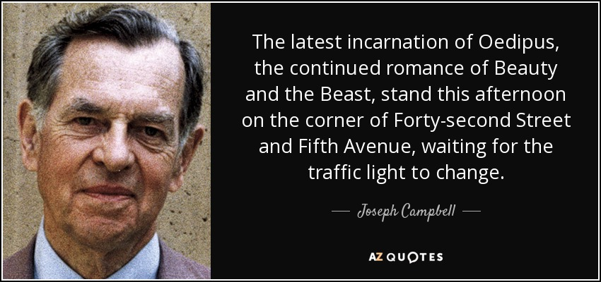 The latest incarnation of Oedipus, the continued romance of Beauty and the Beast, stand this afternoon on the corner of 42nd Street and Fifth Avenue, waiting for the traffic light to change. - Joseph Campbell