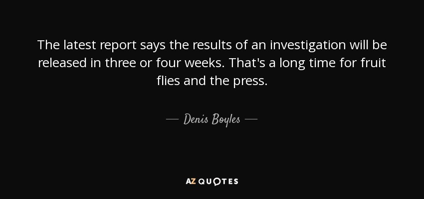 The latest report says the results of an investigation will be released in three or four weeks. That's a long time for fruit flies and the press. - Denis Boyles