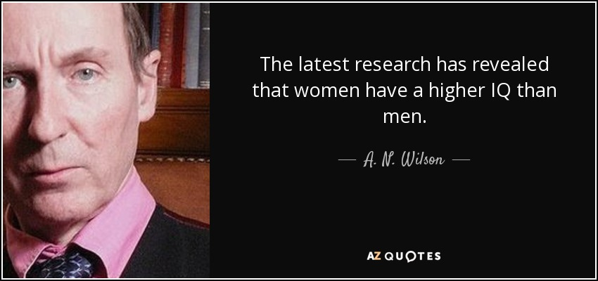 The latest research has revealed that women have a higher IQ than men. - A. N. Wilson