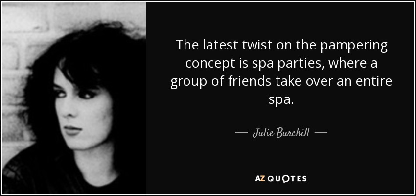 The latest twist on the pampering concept is spa parties, where a group of friends take over an entire spa. - Julie Burchill