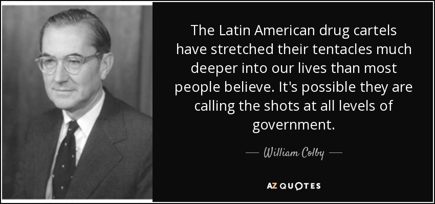 The Latin American drug cartels have stretched their tentacles much deeper into our lives than most people believe. It's possible they are calling the shots at all levels of government. - William Colby