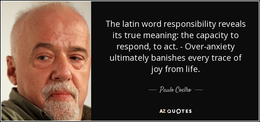 The latin word responsibility reveals its true meaning: the capacity to respond, to act. - Over-anxiety ultimately banishes every trace of joy from life. - Paulo Coelho