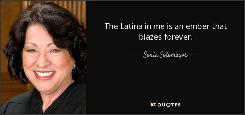 The Latina in me is an ember that blazes forever. - Sonia Sotomayor