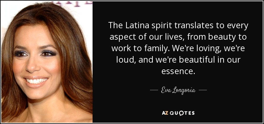 The Latina spirit translates to every aspect of our lives, from beauty to work to family. We're loving, we're loud, and we're beautiful in our essence. - Eva Longoria