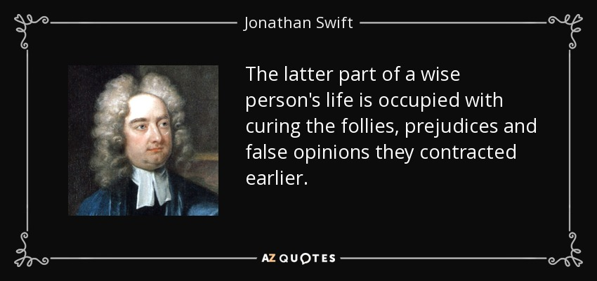 The latter part of a wise person's life is occupied with curing the follies, prejudices and false opinions they contracted earlier. - Jonathan Swift