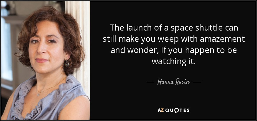 The launch of a space shuttle can still make you weep with amazement and wonder, if you happen to be watching it. - Hanna Rosin