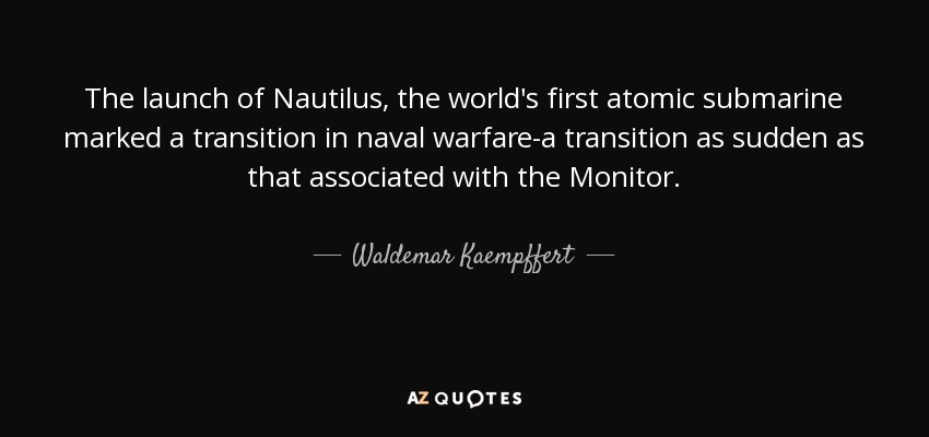 The launch of Nautilus, the world's first atomic submarine marked a transition in naval warfare-a transition as sudden as that associated with the Monitor. - Waldemar Kaempffert