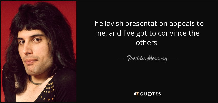 The lavish presentation appeals to me, and I've got to convince the others. - Freddie Mercury