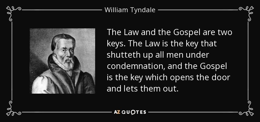 The Law and the Gospel are two keys. The Law is the key that shutteth up all men under condemnation, and the Gospel is the key which opens the door and lets them out. - William Tyndale