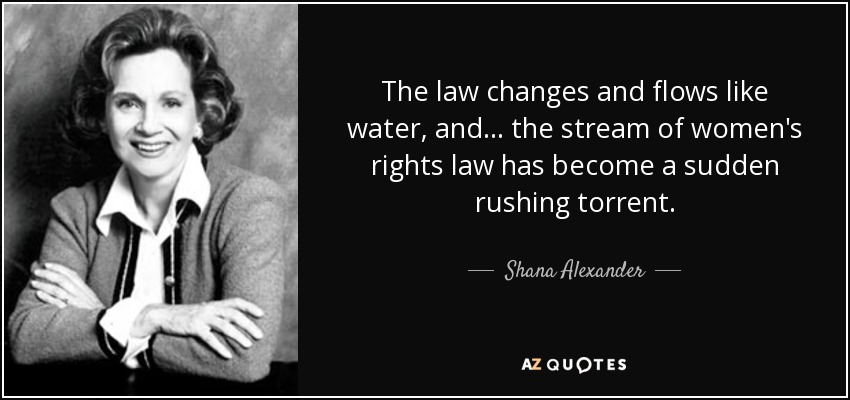The law changes and flows like water, and . . . the stream of women's rights law has become a sudden rushing torrent. - Shana Alexander