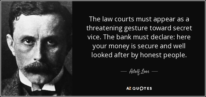 The law courts must appear as a threatening gesture toward secret vice. The bank must declare: here your money is secure and well looked after by honest people. - Adolf Loos