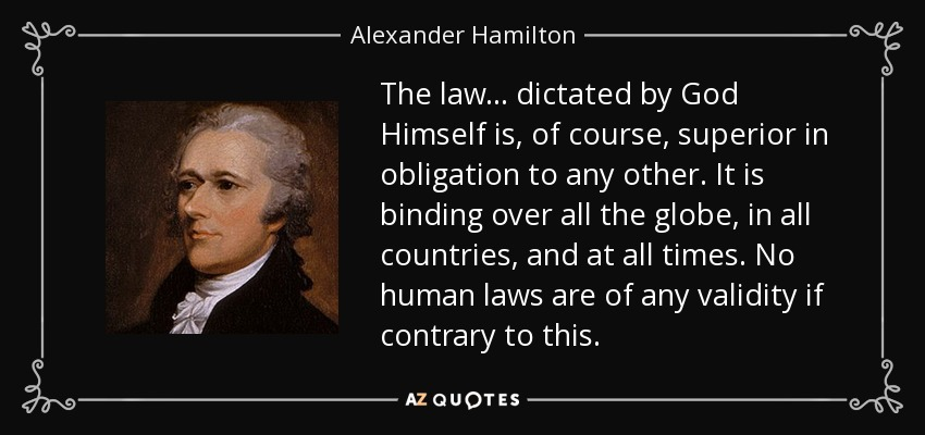 The law... dictated by God Himself is, of course, superior in obligation to any other. It is binding over all the globe, in all countries, and at all times. No human laws are of any validity if contrary to this. - Alexander Hamilton