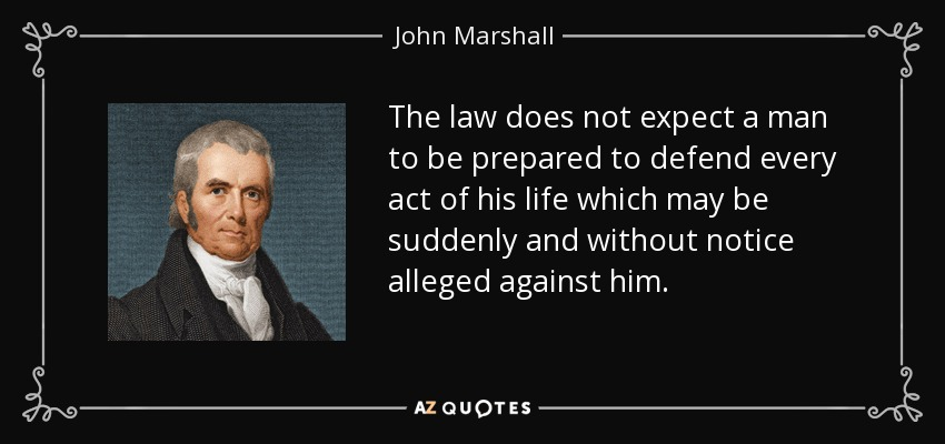 The law does not expect a man to be prepared to defend every act of his life which may be suddenly and without notice alleged against him. - John Marshall
