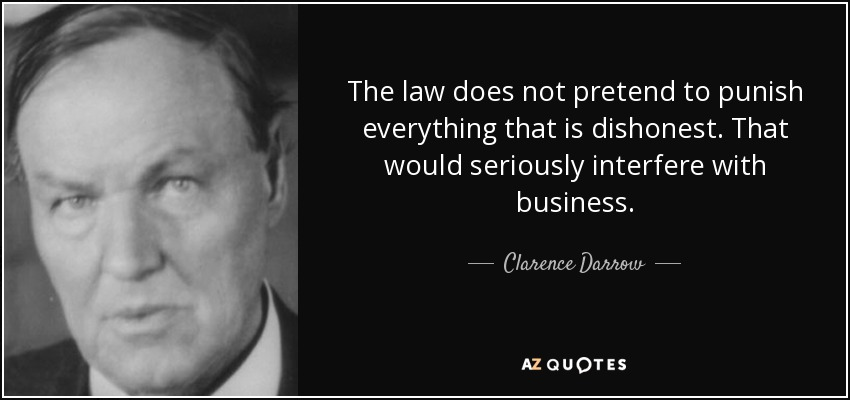 The law does not pretend to punish everything that is dishonest. That would seriously interfere with business. - Clarence Darrow