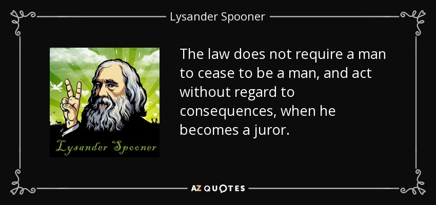 The law does not require a man to cease to be a man, and act without regard to consequences, when he becomes a juror. - Lysander Spooner