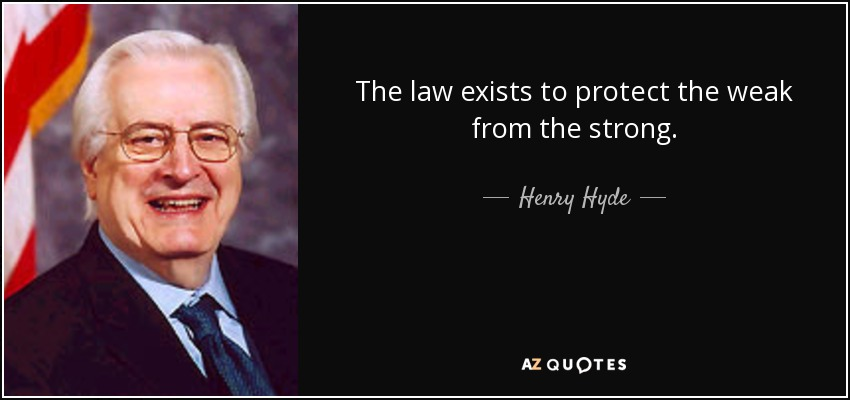 The law exists to protect the weak from the strong. - Henry Hyde