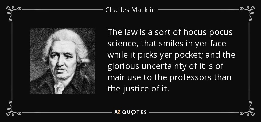 The law is a sort of hocus-pocus science, that smiles in yer face while it picks yer pocket; and the glorious uncertainty of it is of mair use to the professors than the justice of it. - Charles Macklin
