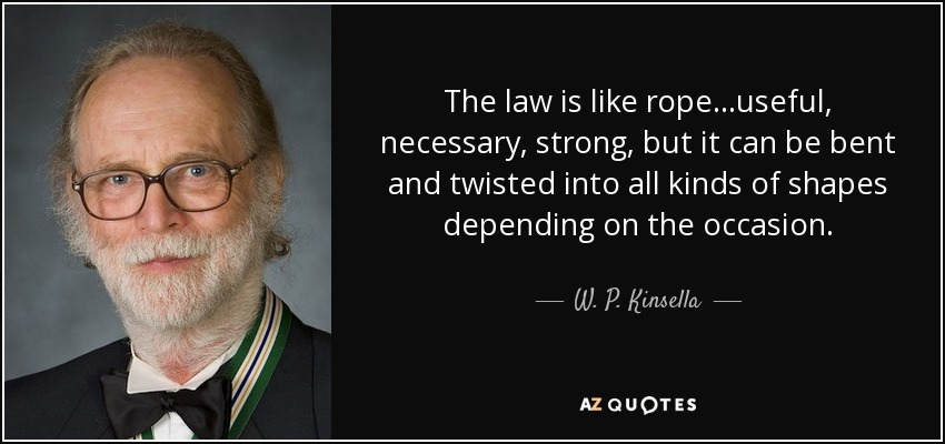 The law is like rope...useful, necessary, strong, but it can be bent and twisted into all kinds of shapes depending on the occasion. - W. P. Kinsella