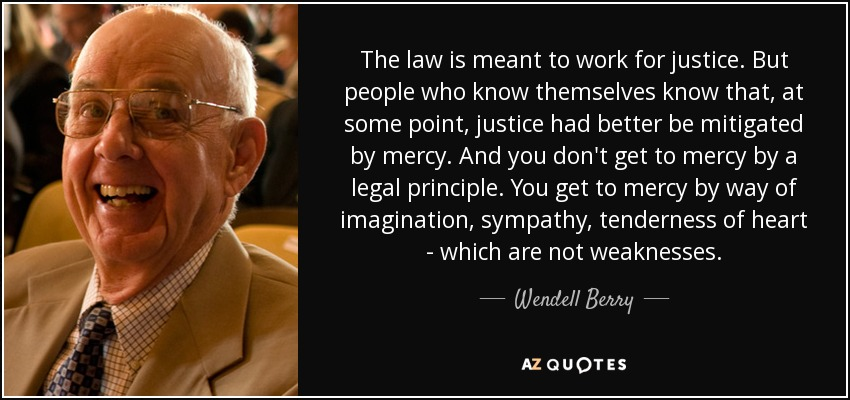The law is meant to work for justice. But people who know themselves know that, at some point, justice had better be mitigated by mercy. And you don't get to mercy by a legal principle. You get to mercy by way of imagination, sympathy, tenderness of heart - which are not weaknesses. - Wendell Berry
