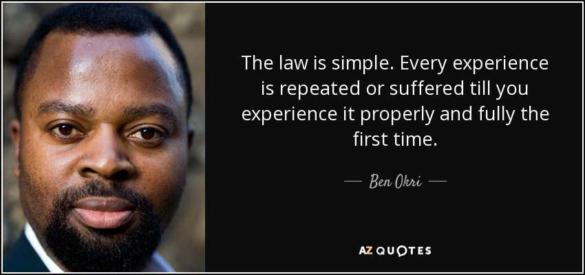 The law is simple. Every experience is repeated or suffered till you experience it properly and fully the first time. - Ben Okri