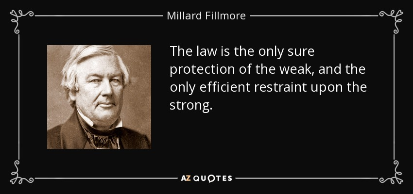 The law is the only sure protection of the weak, and the only efficient restraint upon the strong. - Millard Fillmore