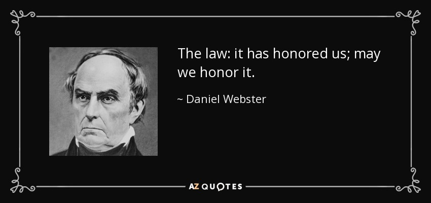 The law: it has honored us; may we honor it. - Daniel Webster