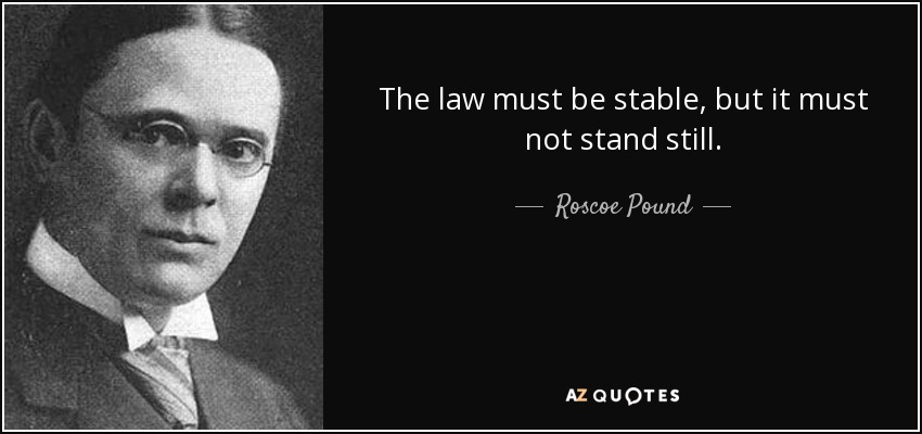 The law must be stable, but it must not stand still. - Roscoe Pound