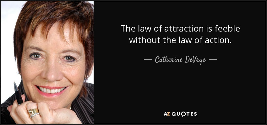 The law of attraction is feeble without the law of action. - Catherine DeVrye