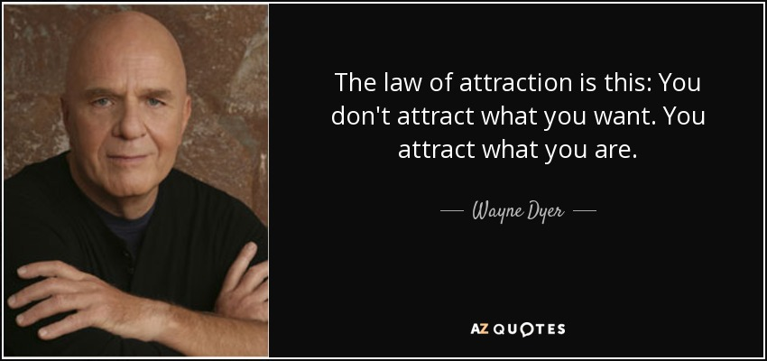 The law of attraction is this: You don't attract what you want. You attract what you are. - Wayne Dyer