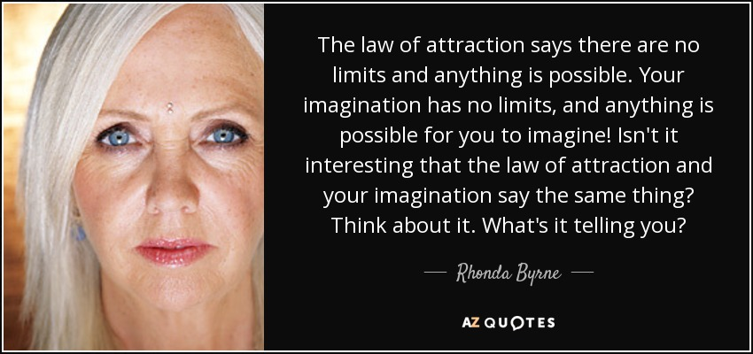 The law of attraction says there are no limits and anything is possible. Your imagination has no limits, and anything is possible for you to imagine! Isn't it interesting that the law of attraction and your imagination say the same thing? Think about it. What's it telling you? - Rhonda Byrne