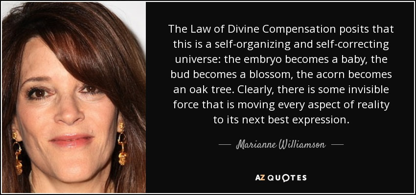 The Law of Divine Compensation posits that this is a self-organizing and self-correcting universe: the embryo becomes a baby, the bud becomes a blossom, the acorn becomes an oak tree. Clearly, there is some invisible force that is moving every aspect of reality to its next best expression. - Marianne Williamson