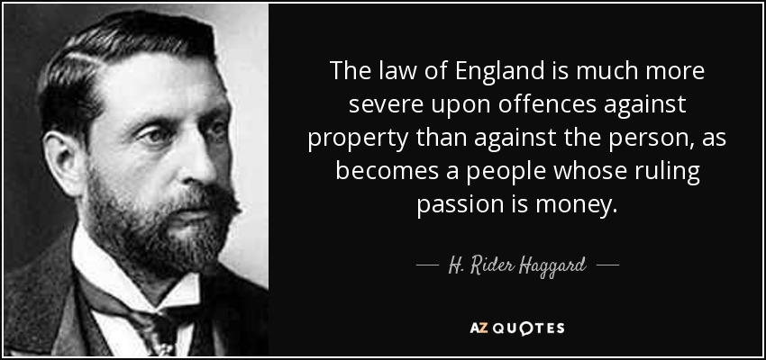 The law of England is much more severe upon offences against property than against the person, as becomes a people whose ruling passion is money. - H. Rider Haggard