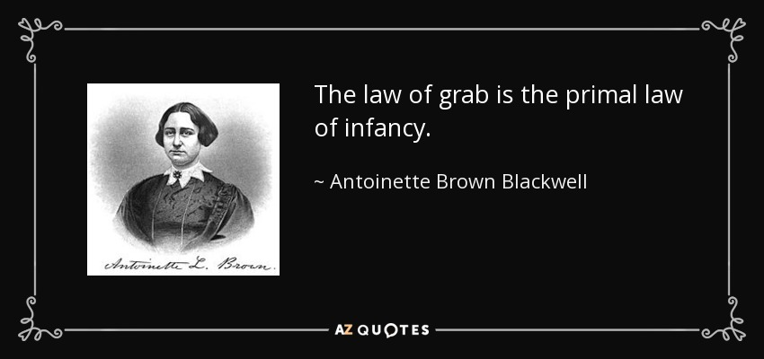 The law of grab is the primal law of infancy. - Antoinette Brown Blackwell