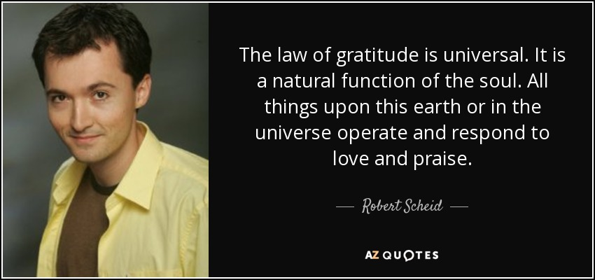 The law of gratitude is universal. It is a natural function of the soul. All things upon this earth or in the universe operate and respond to love and praise. - Robert Scheid