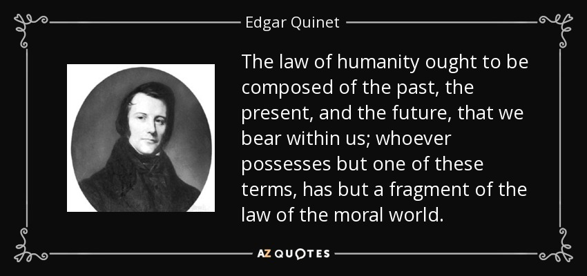 The law of humanity ought to be composed of the past, the present, and the future, that we bear within us; whoever possesses but one of these terms, has but a fragment of the law of the moral world. - Edgar Quinet