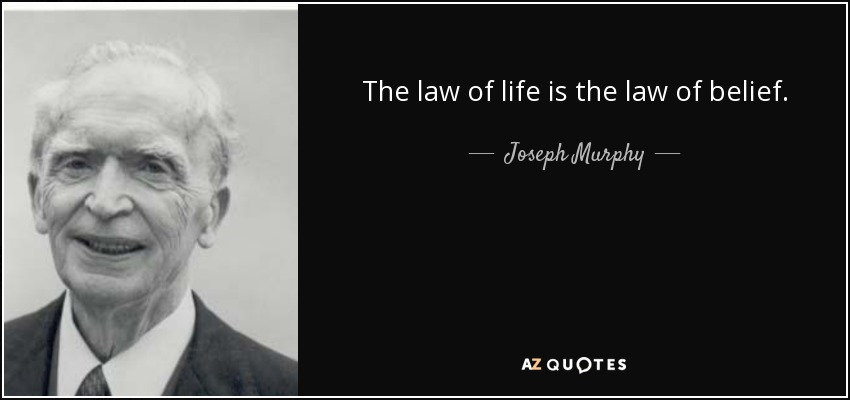 The law of life is the law of belief. - Joseph Murphy