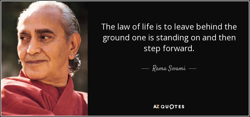 The law of life is to leave behind the ground one is standing on and then step forward. - Rama Swami