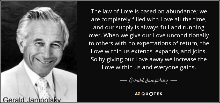 The law of Love is based on abundance; we are completely filled with Love all the time, and our supply is always full and running over. When we give our Love unconditionally to others with no expectations of return, the Love within us extends, expands, and joins. So by giving our Love away we increase the Love within us and everyone gains. - Gerald Jampolsky