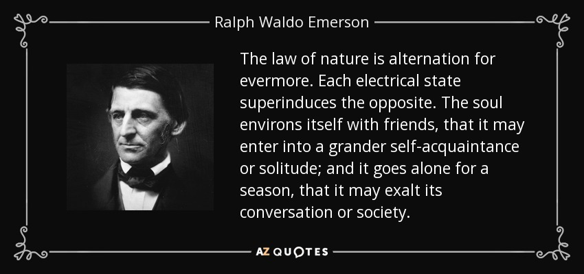 The law of nature is alternation for evermore. Each electrical state superinduces the opposite. The soul environs itself with friends, that it may enter into a grander self-acquaintance or solitude; and it goes alone for a season, that it may exalt its conversation or society. - Ralph Waldo Emerson