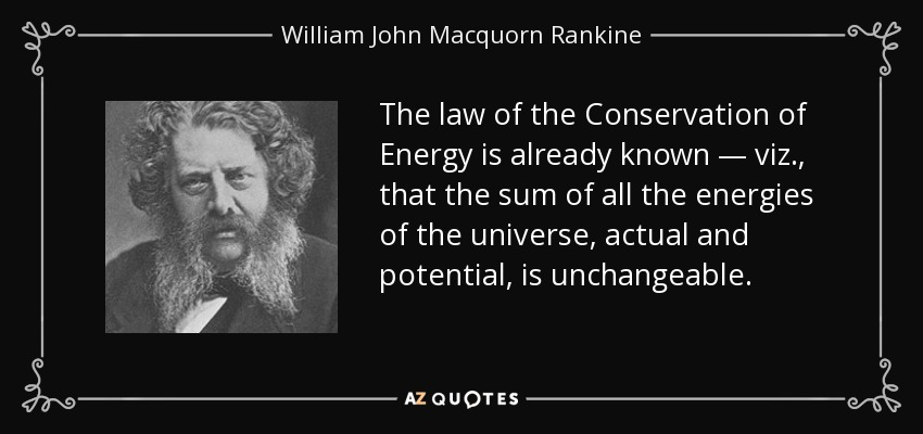 The law of the Conservation of Energy is already known — viz., that the sum of all the energies of the universe, actual and potential, is unchangeable. - William John Macquorn Rankine