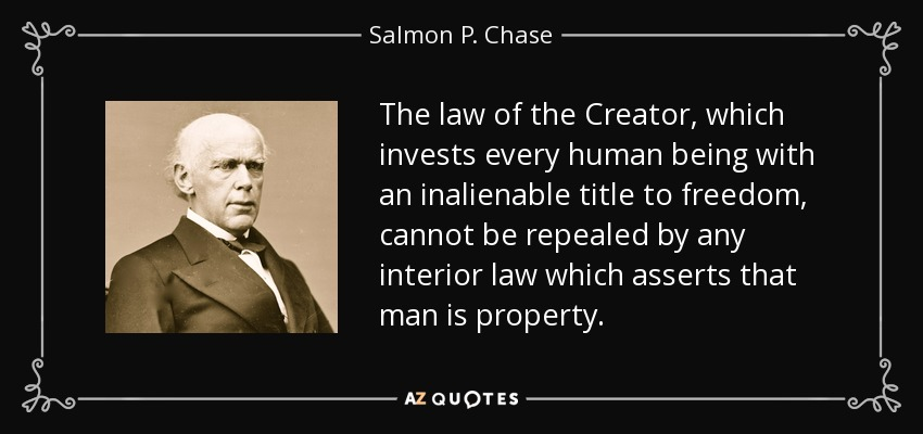 The law of the Creator, which invests every human being with an inalienable title to freedom, cannot be repealed by any interior law which asserts that man is property. - Salmon P. Chase