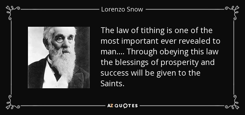 The law of tithing is one of the most important ever revealed to man. . . . Through obeying this law the blessings of prosperity and success will be given to the Saints. - Lorenzo Snow