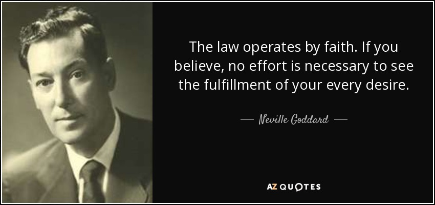 The law operates by faith. If you believe, no effort is necessary to see the fulfillment of your every desire. - Neville Goddard