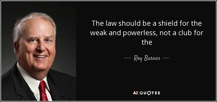 The law should be a shield for the weak and powerless, not a club for the - Roy Barnes