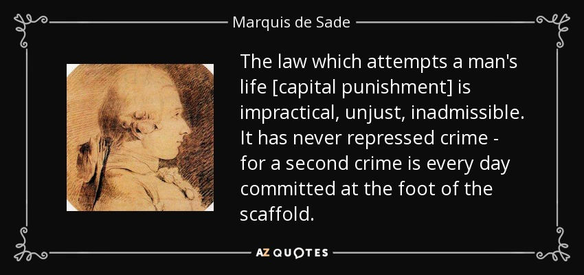The law which attempts a man's life [capital punishment] is impractical, unjust, inadmissible. It has never repressed crime--for a second crime is every day committed at the foot of the scaffold. - Marquis de Sade