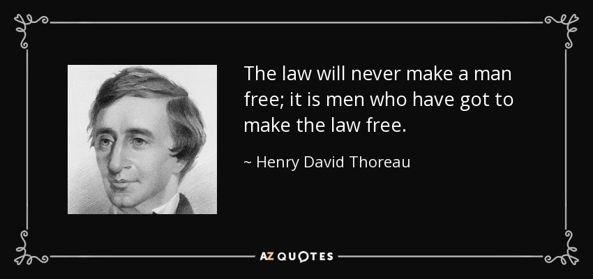 The law will never make a man free; it is men who have got to make the law free. - Henry David Thoreau